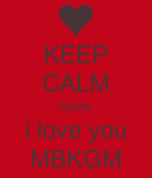 KEEP CALM cause  i love you MBKGM