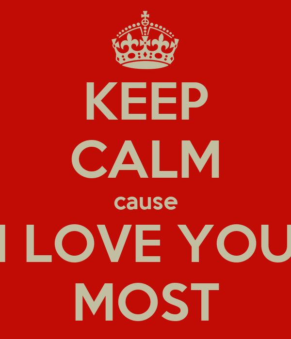 KEEP CALM cause I LOVE YOU MOST