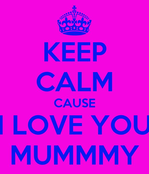 KEEP CALM CAUSE I LOVE YOU MUMMMY