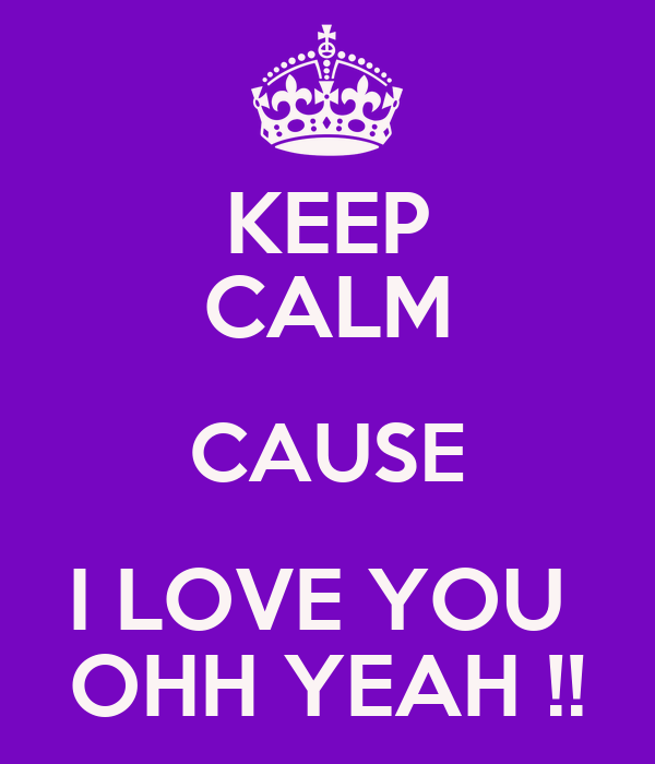 KEEP CALM CAUSE I LOVE YOU  OHH YEAH !!