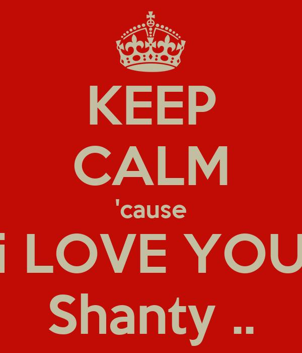 KEEP CALM 'cause i LOVE YOU Shanty ..