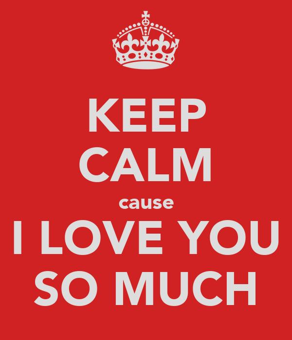 KEEP CALM cause I LOVE YOU SO MUCH