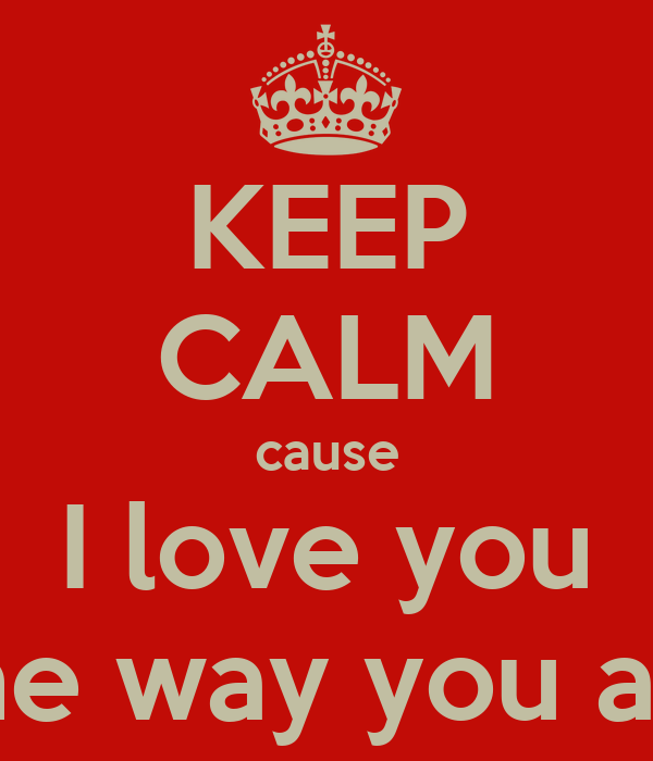 KEEP CALM cause I love you The way you are