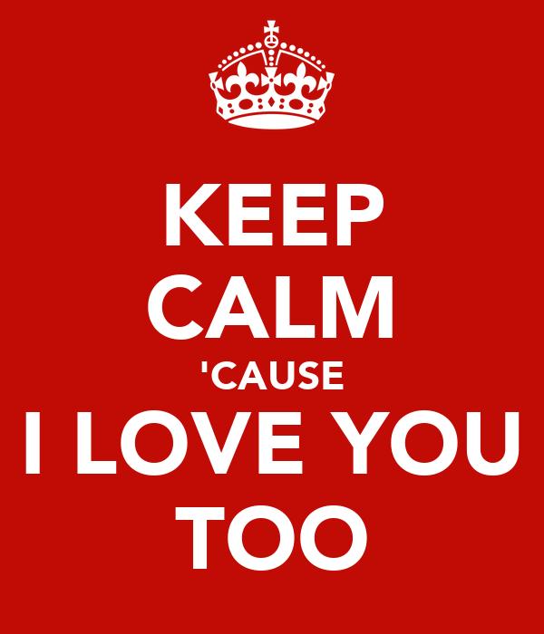 KEEP CALM 'CAUSE I LOVE YOU TOO