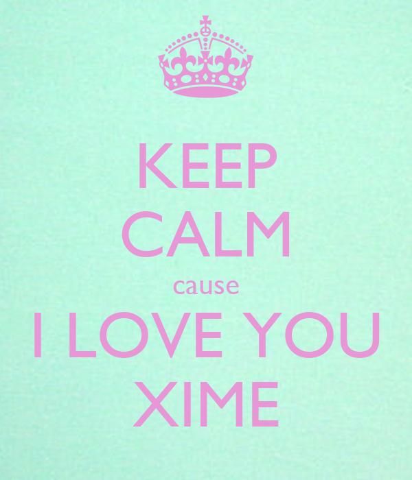 KEEP CALM cause I LOVE YOU XIME