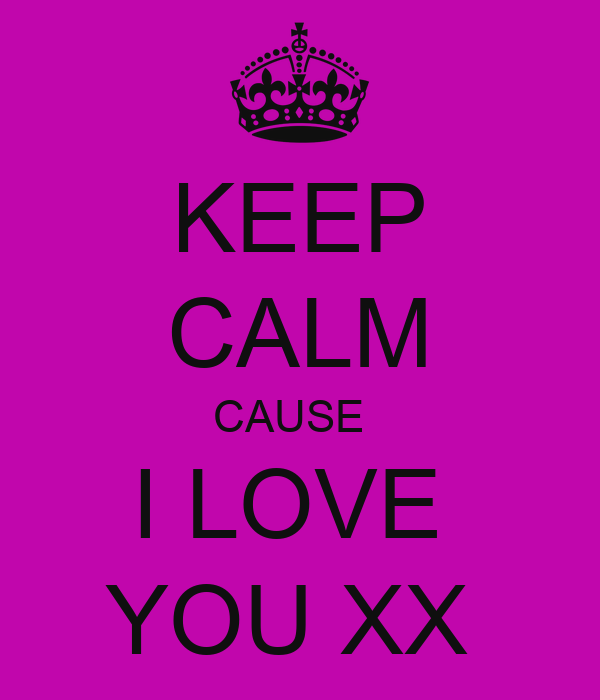 KEEP CALM CAUSE   I LOVE  YOU XX