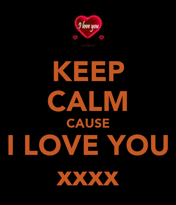 KEEP CALM CAUSE I LOVE YOU xxxx