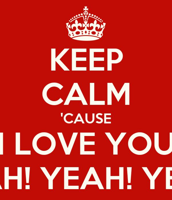 KEEP CALM 'CAUSE I LOVE YOU YEAH! YEAH! YEAH!