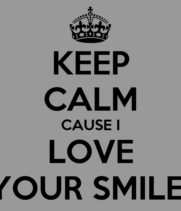 KEEP CALM CAUSE I LOVE YOUR SMILE
