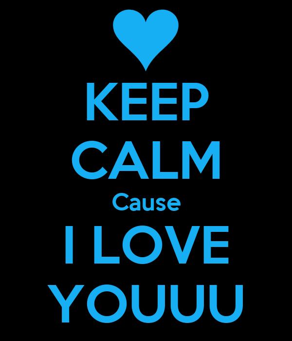 KEEP CALM Cause I LOVE YOUUU