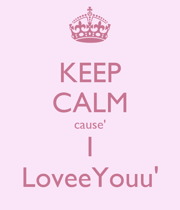 KEEP CALM cause' I LoveeYouu'