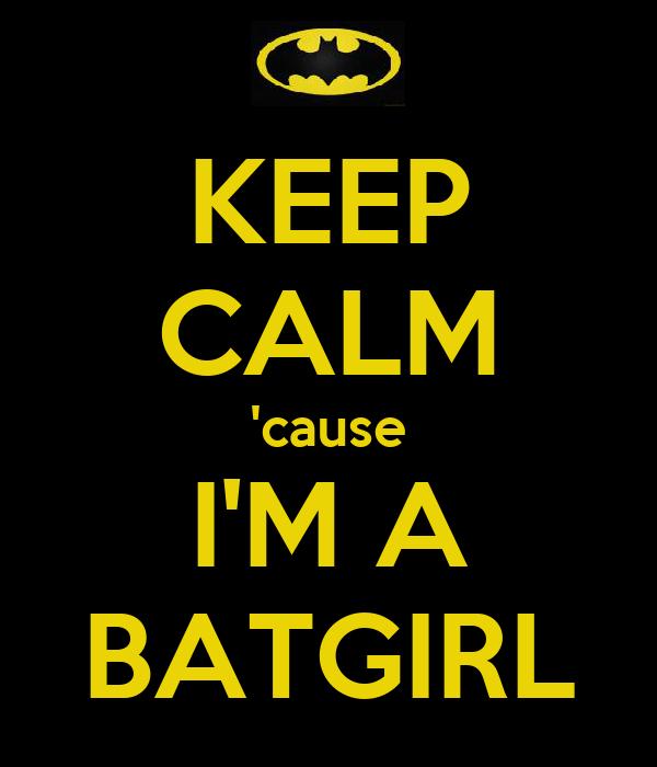 KEEP CALM 'cause I'M A BATGIRL