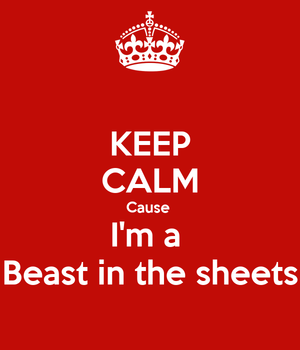 KEEP CALM Cause  I'm a  Beast in the sheets