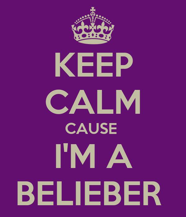 KEEP CALM CAUSE  I'M A BELIEBER