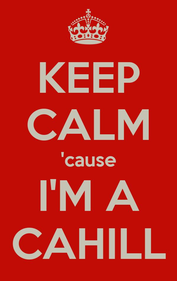 KEEP CALM 'cause I'M A CAHILL