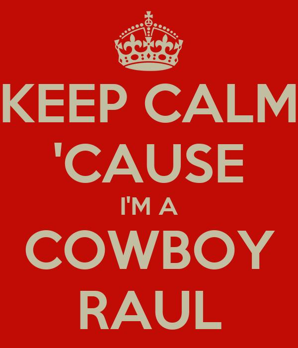 KEEP CALM 'CAUSE I'M A COWBOY RAUL