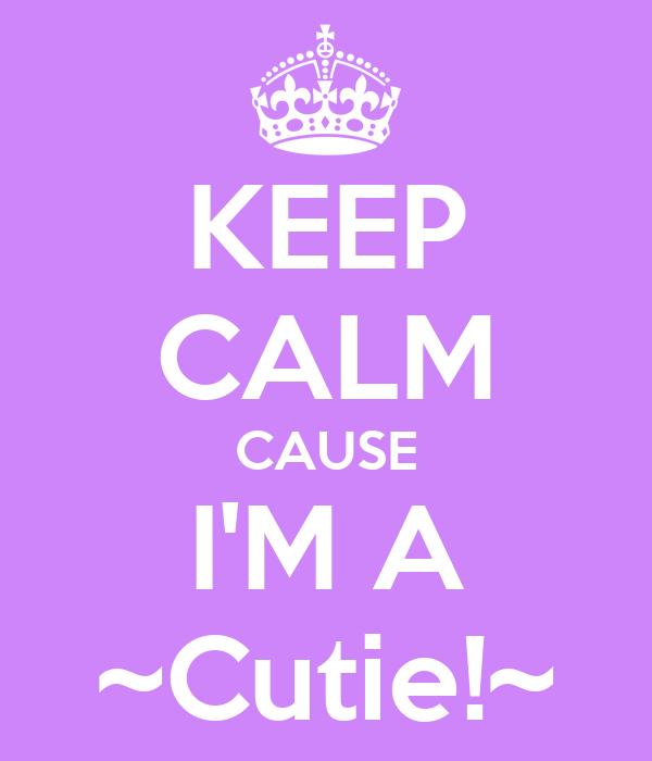 KEEP CALM CAUSE I'M A ~Cutie!~