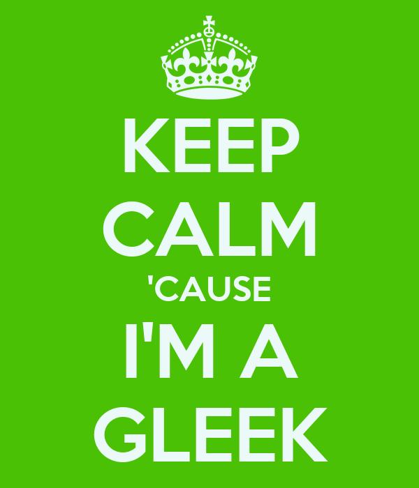 KEEP CALM 'CAUSE I'M A GLEEK