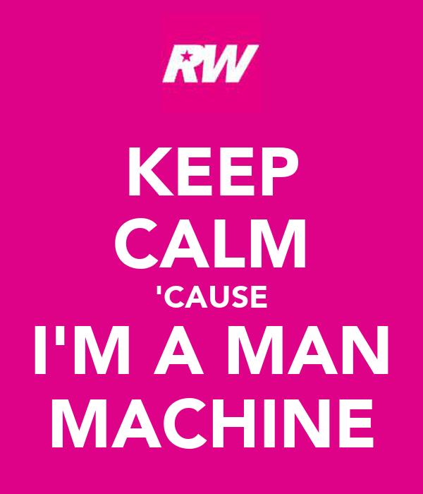 KEEP CALM 'CAUSE I'M A MAN MACHINE