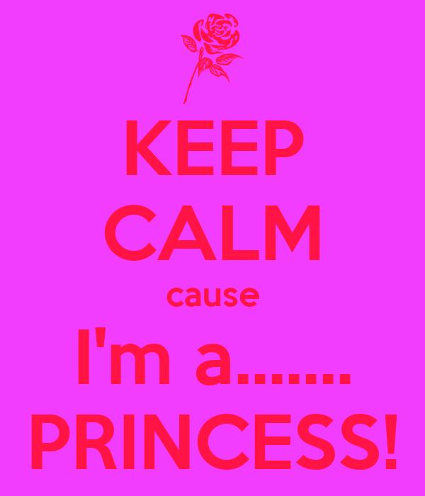 KEEP CALM cause I'm a....... PRINCESS!