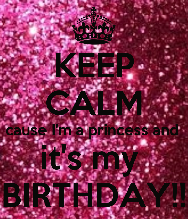 KEEP CALM cause I'm a princess and  it's my  BIRTHDAY!!