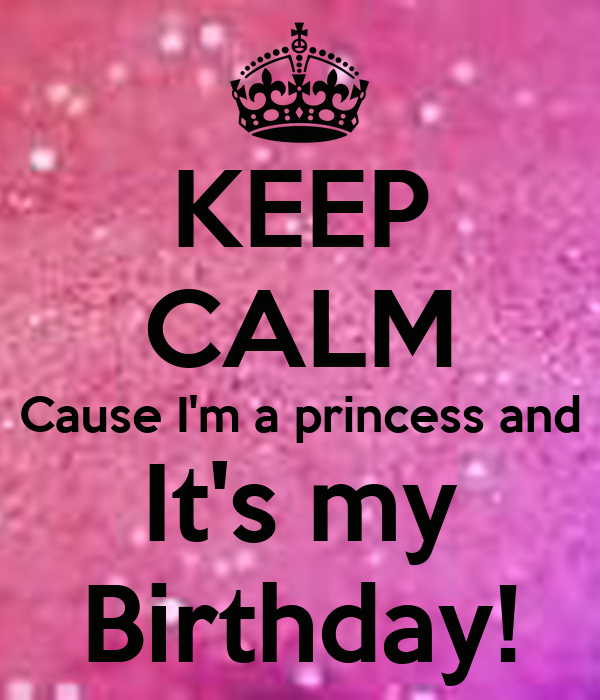 KEEP CALM Cause I'm a princess and  It's my  Birthday!