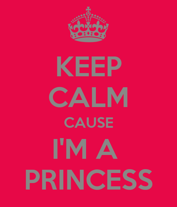 KEEP CALM CAUSE I'M A  PRINCESS