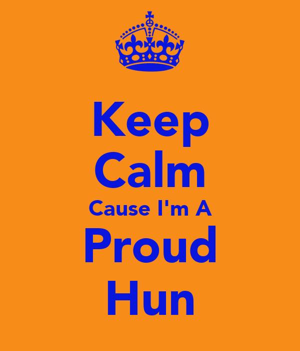 Keep Calm Cause I'm A Proud Hun