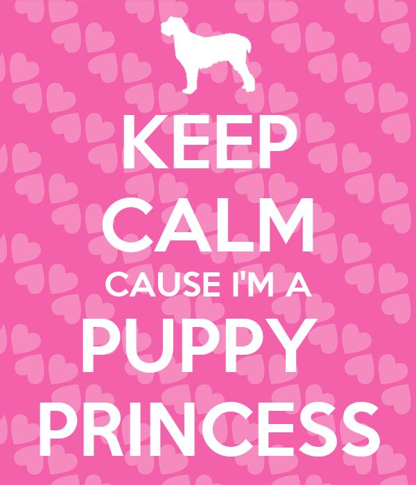 KEEP CALM CAUSE I'M A PUPPY  PRINCESS