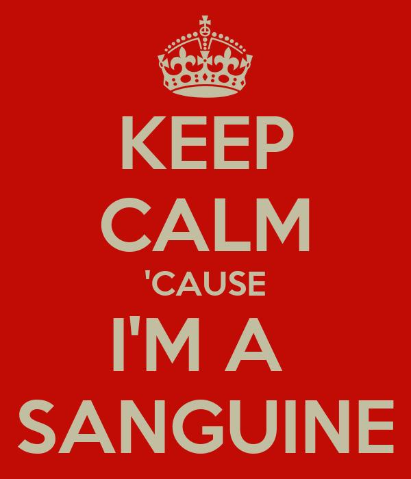 KEEP CALM 'CAUSE I'M A  SANGUINE