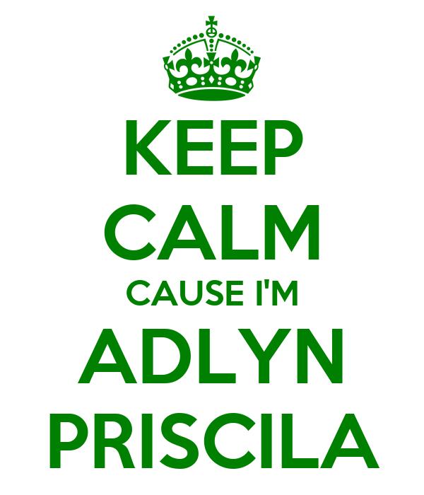 KEEP CALM CAUSE I'M ADLYN PRISCILA