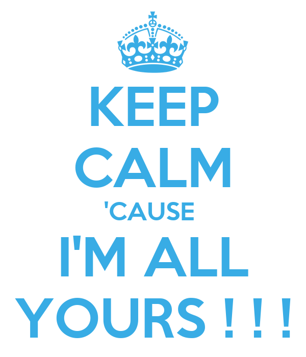 KEEP CALM 'CAUSE  I'M ALL YOURS ! ! !