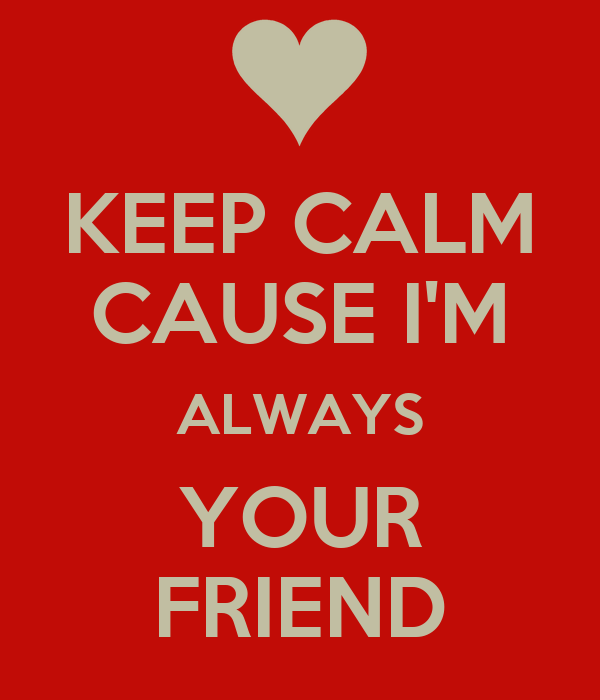 KEEP CALM CAUSE I'M ALWAYS YOUR FRIEND