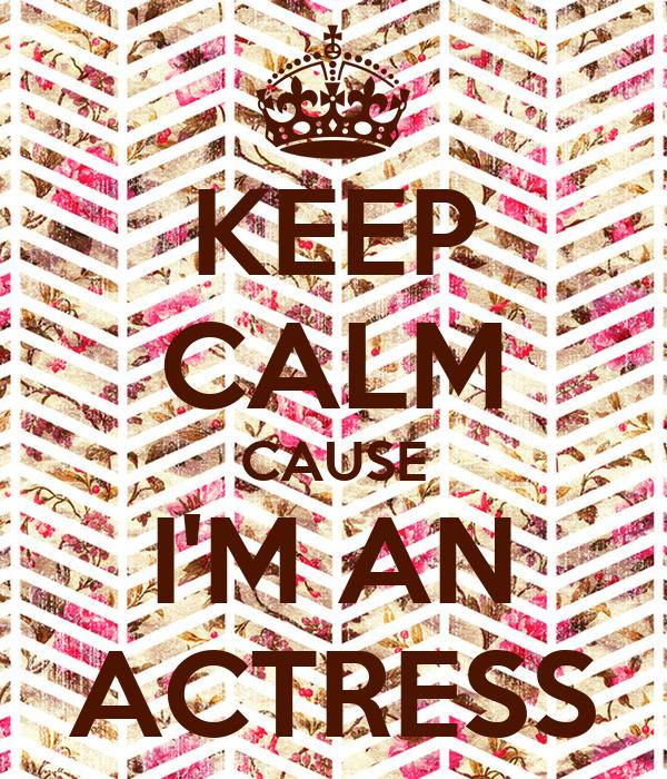 KEEP CALM CAUSE I'M AN ACTRESS