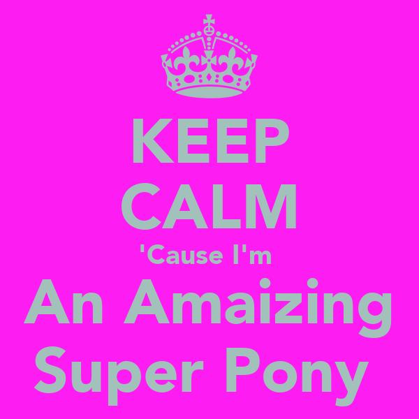 KEEP CALM 'Cause I'm  An Amaizing Super Pony