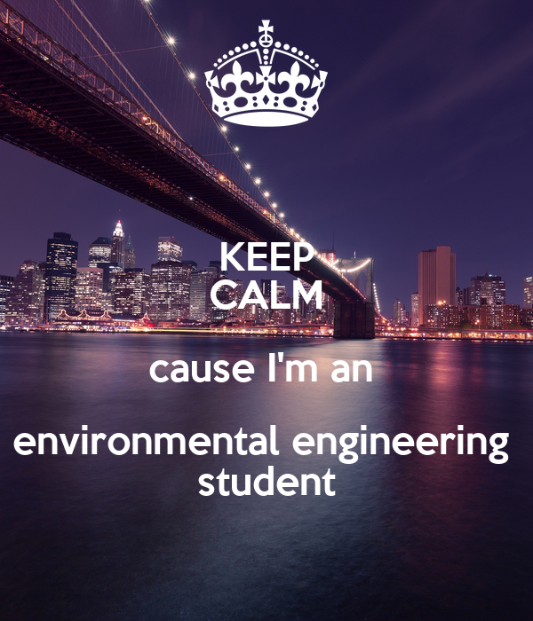 KEEP CALM cause I'm an  environmental engineering  student