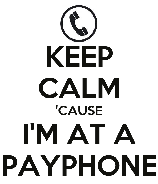 KEEP CALM 'CAUSE I'M AT A PAYPHONE