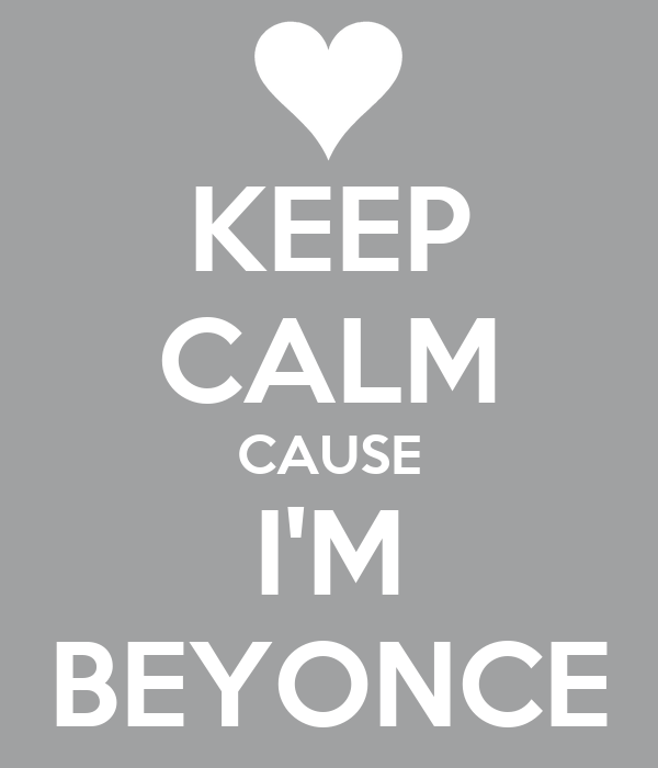 KEEP CALM CAUSE I'M BEYONCE