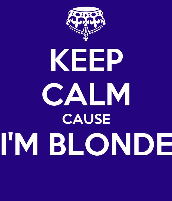 KEEP CALM CAUSE I'M BLONDE