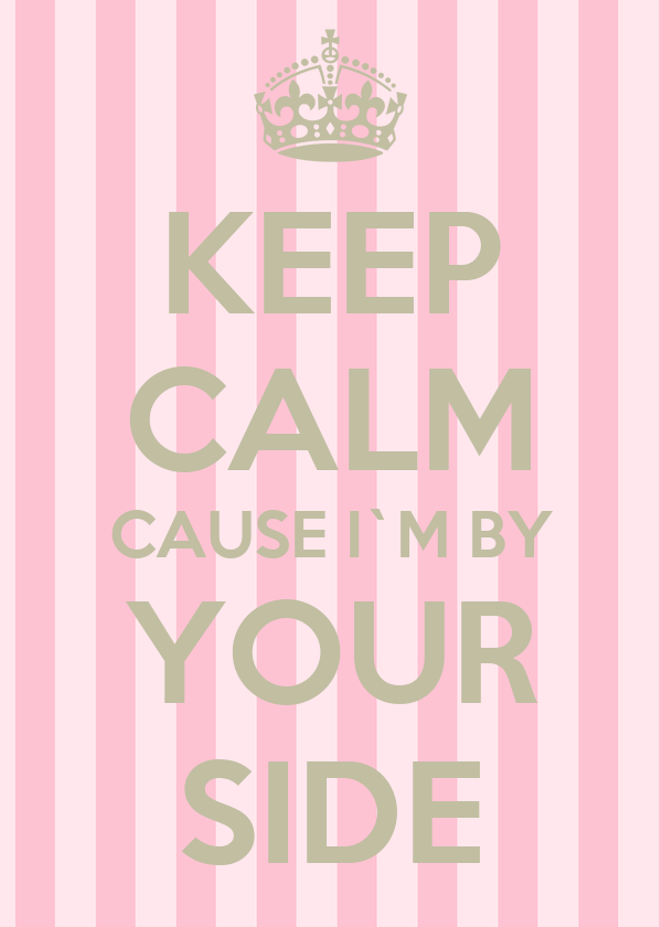 KEEP CALM CAUSE I`M BY YOUR SIDE