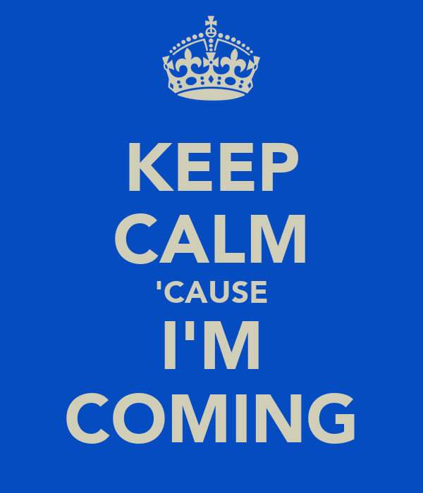 KEEP CALM 'CAUSE I'M COMING