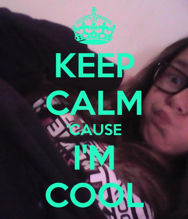 KEEP CALM 'CAUSE I'M COOL