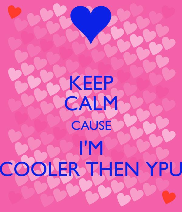 KEEP CALM CAUSE I'M COOLER THEN YPU