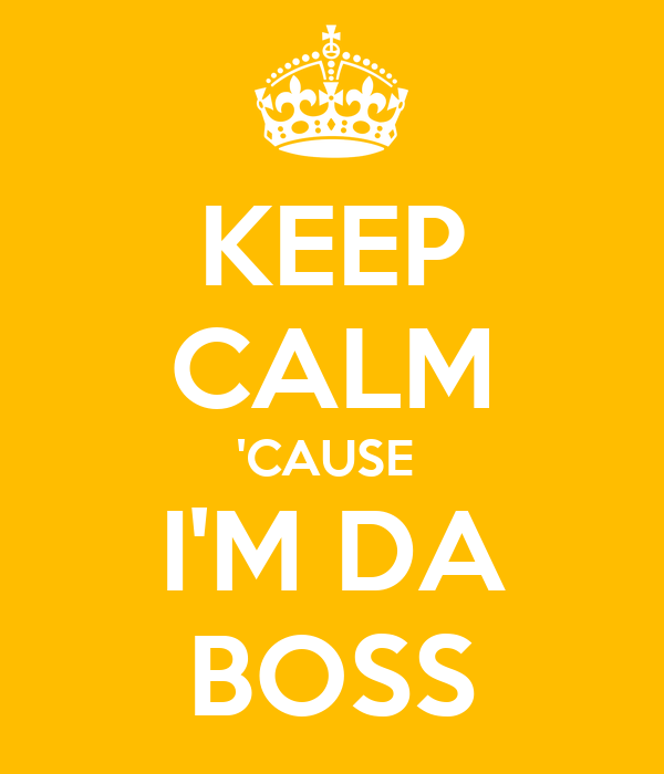 KEEP CALM 'CAUSE  I'M DA BOSS
