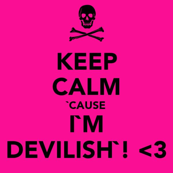 KEEP CALM `CAUSE I`M DEVILISH`! <3