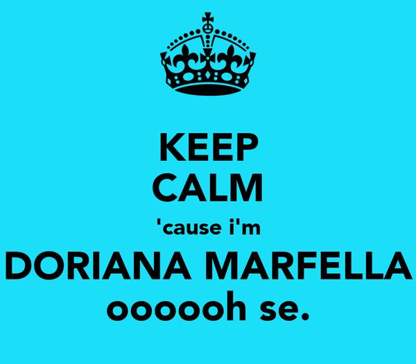 KEEP CALM 'cause i'm DORIANA MARFELLA oooooh se.