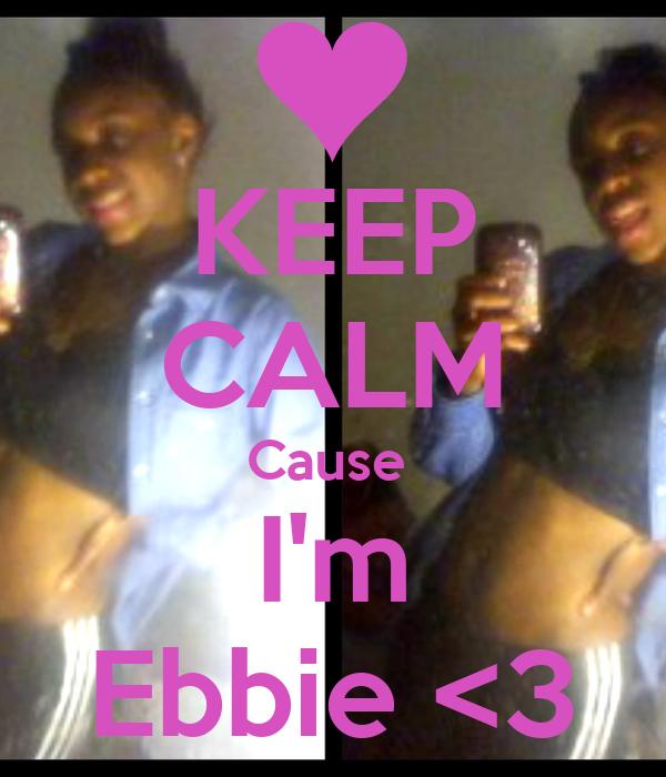 KEEP CALM Cause  I'm Ebbie <3