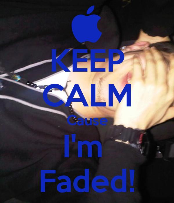 KEEP CALM Cause I'm  Faded!