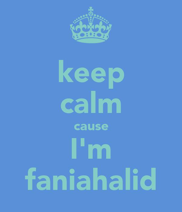 keep calm cause I'm faniahalid