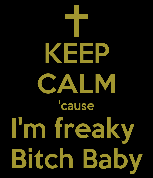 KEEP CALM 'cause I'm freaky  Bitch Baby